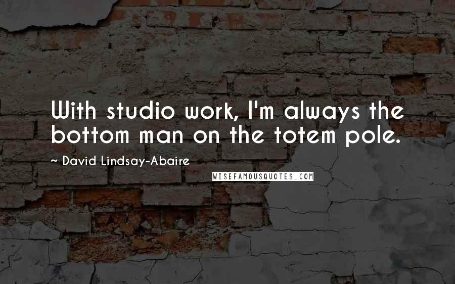 David Lindsay-Abaire quotes: With studio work, I'm always the bottom man on the totem pole.