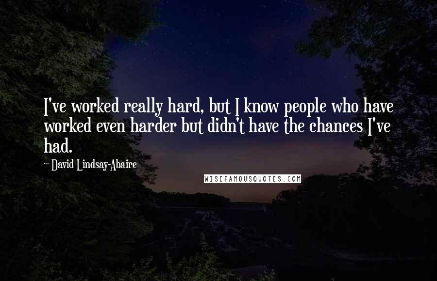 David Lindsay-Abaire quotes: I've worked really hard, but I know people who have worked even harder but didn't have the chances I've had.
