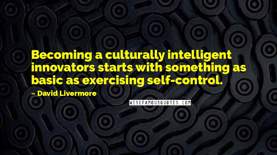 David Livermore quotes: Becoming a culturally intelligent innovators starts with something as basic as exercising self-control.