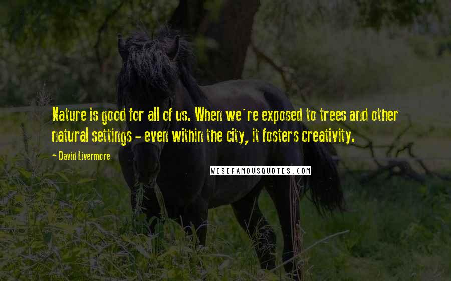 David Livermore quotes: Nature is good for all of us. When we're exposed to trees and other natural settings - even within the city, it fosters creativity.