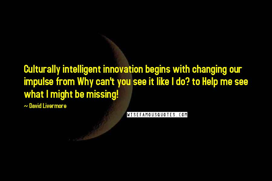 David Livermore quotes: Culturally intelligent innovation begins with changing our impulse from Why can't you see it like I do? to Help me see what I might be missing!