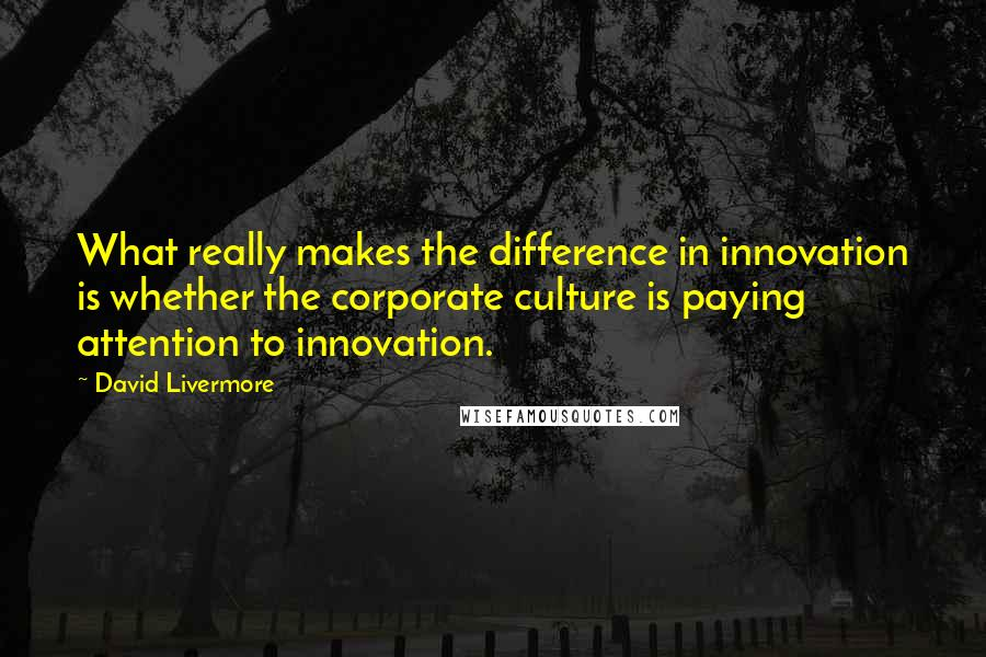 David Livermore quotes: What really makes the difference in innovation is whether the corporate culture is paying attention to innovation.