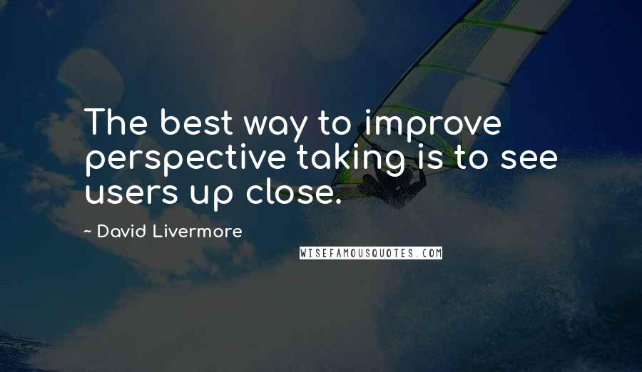 David Livermore quotes: The best way to improve perspective taking is to see users up close.