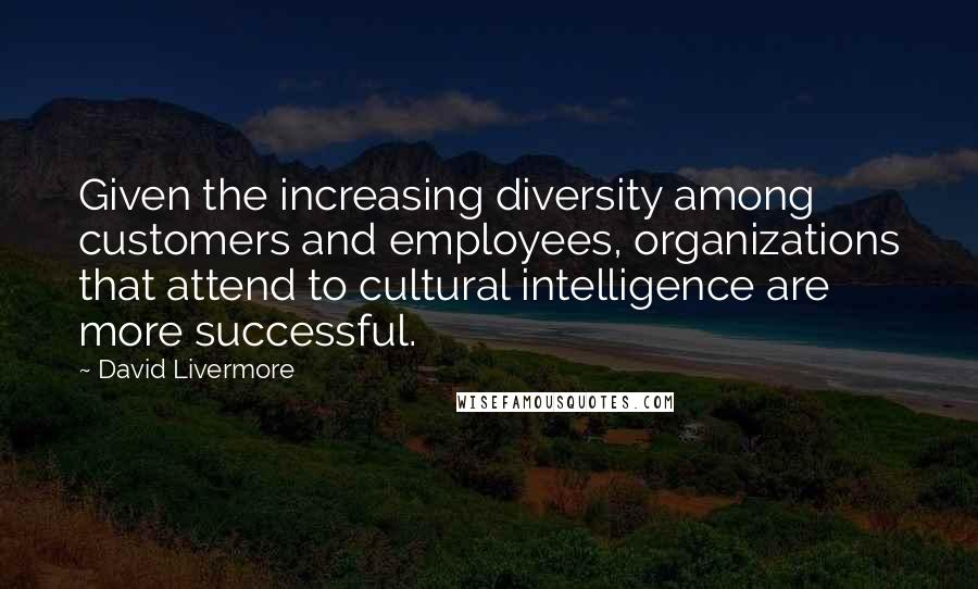 David Livermore quotes: Given the increasing diversity among customers and employees, organizations that attend to cultural intelligence are more successful.