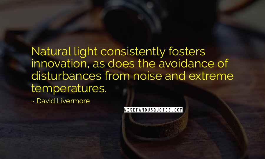 David Livermore quotes: Natural light consistently fosters innovation, as does the avoidance of disturbances from noise and extreme temperatures.