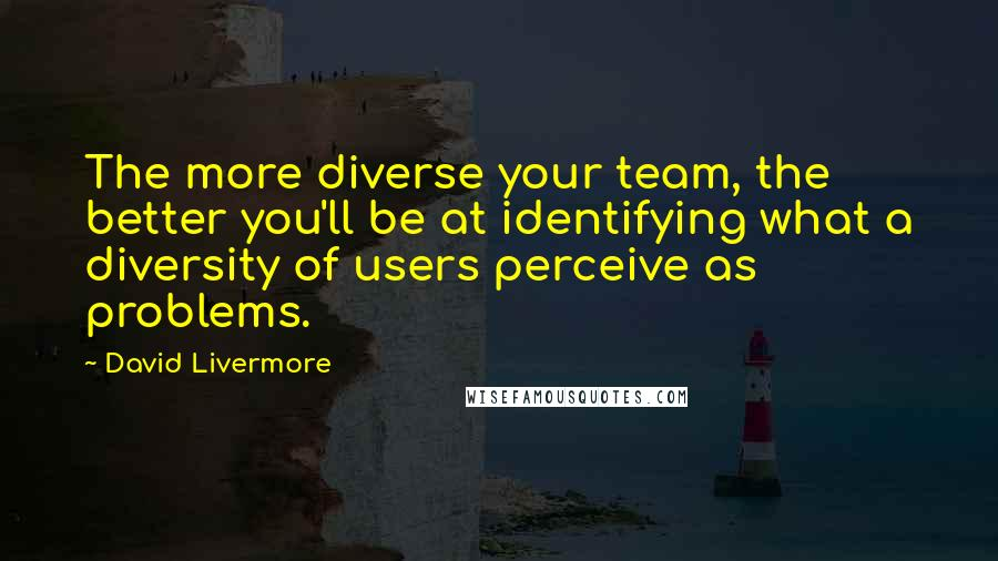 David Livermore quotes: The more diverse your team, the better you'll be at identifying what a diversity of users perceive as problems.