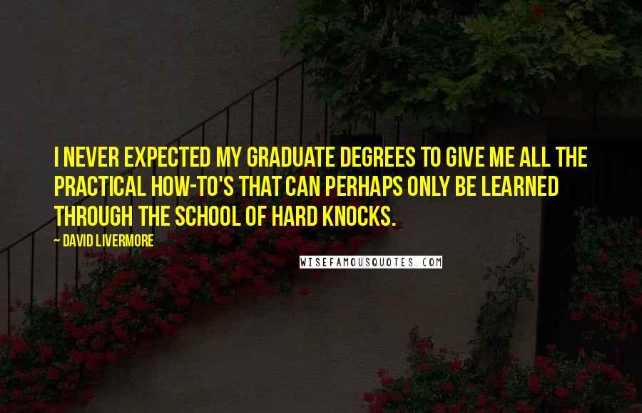 David Livermore quotes: I never expected my graduate degrees to give me all the practical how-to's that can perhaps only be learned through the school of hard knocks.