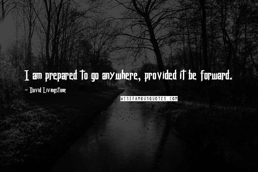 David Livingstone quotes: I am prepared to go anywhere, provided it be forward.