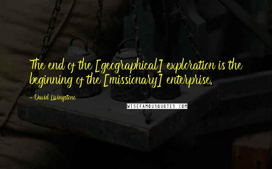 David Livingstone quotes: The end of the [geographical] exploration is the beginning of the [missionary] enterprise.