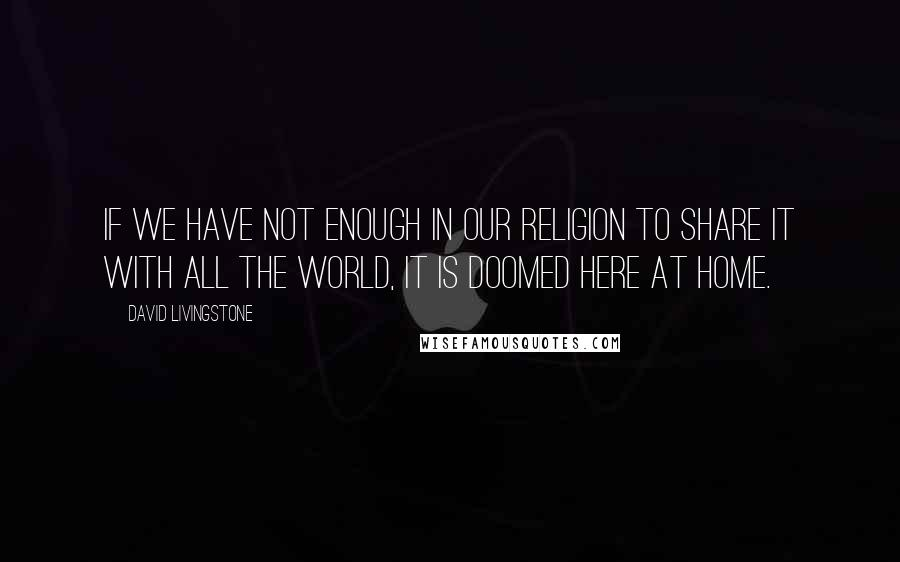 David Livingstone quotes: If we have not enough in our religion to share it with all the world, it is doomed here at home.