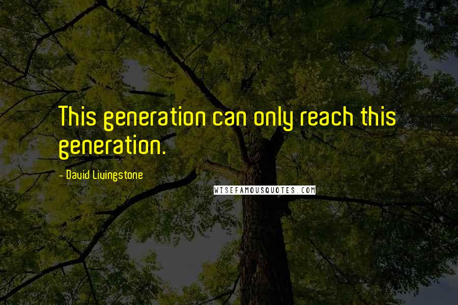 David Livingstone quotes: This generation can only reach this generation.