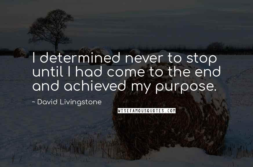David Livingstone quotes: I determined never to stop until I had come to the end and achieved my purpose.