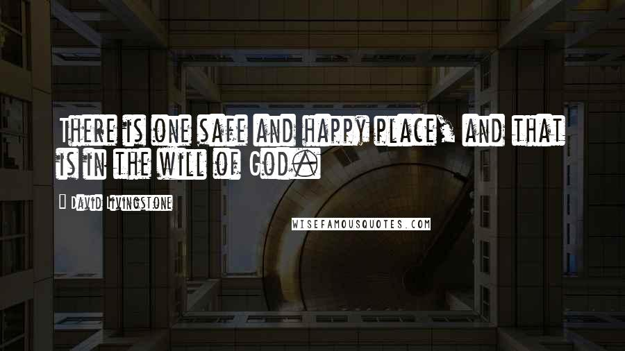 David Livingstone quotes: There is one safe and happy place, and that is in the will of God.