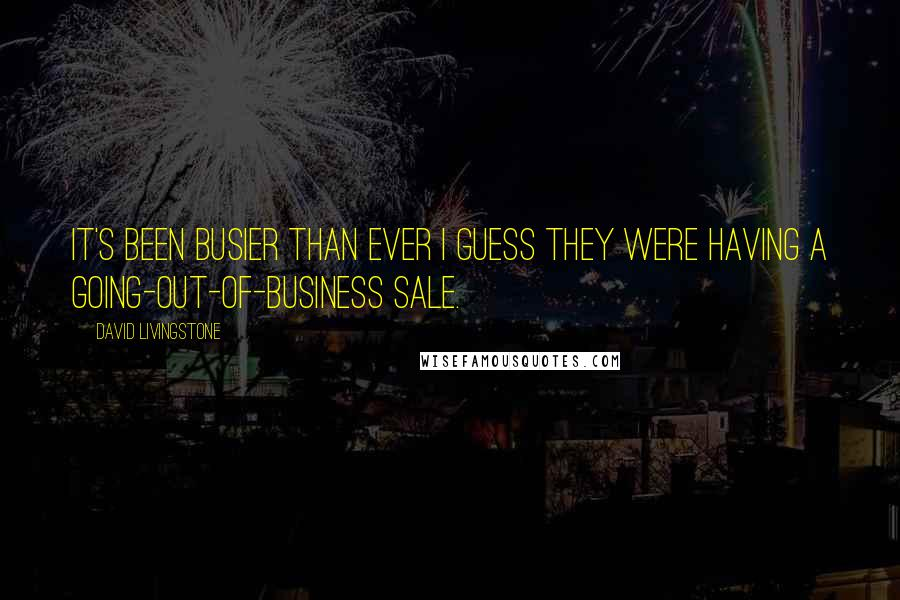 David Livingstone quotes: It's been busier than ever I guess they were having a going-out-of-business sale.