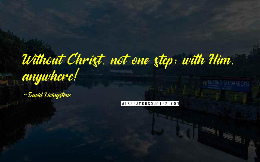 David Livingstone quotes: Without Christ, not one step; with Him, anywhere!