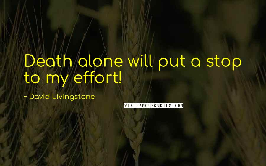 David Livingstone quotes: Death alone will put a stop to my effort!
