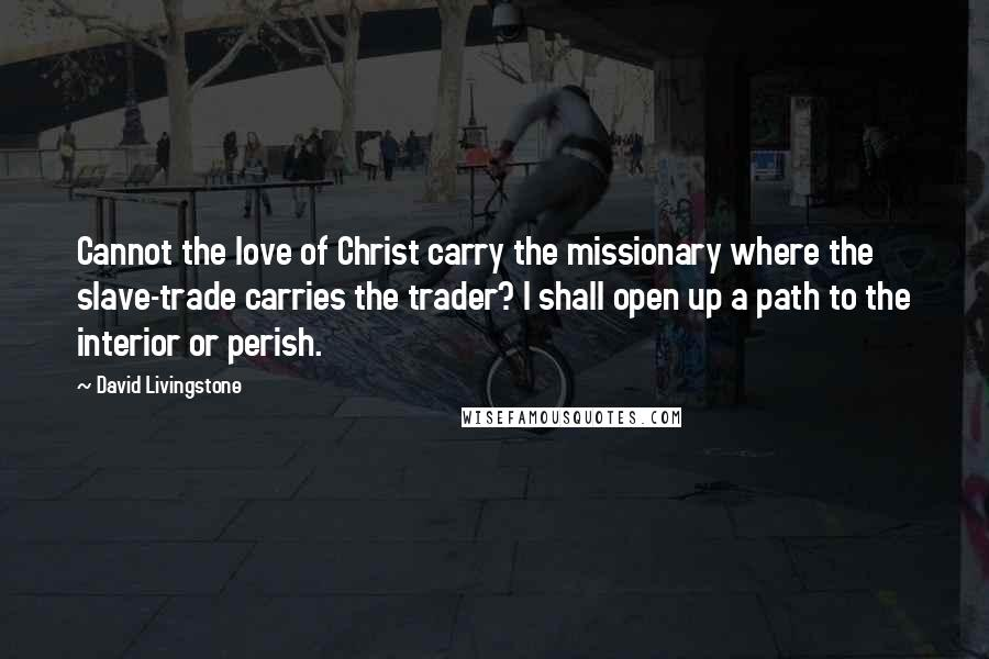 David Livingstone quotes: Cannot the love of Christ carry the missionary where the slave-trade carries the trader? I shall open up a path to the interior or perish.