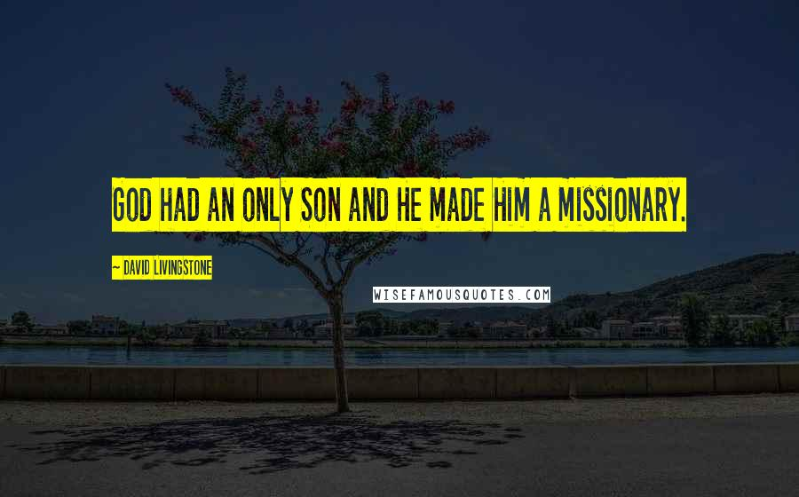 David Livingstone quotes: God had an only Son and He made Him a missionary.