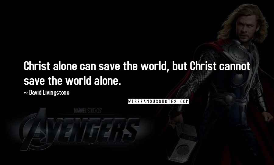 David Livingstone quotes: Christ alone can save the world, but Christ cannot save the world alone.