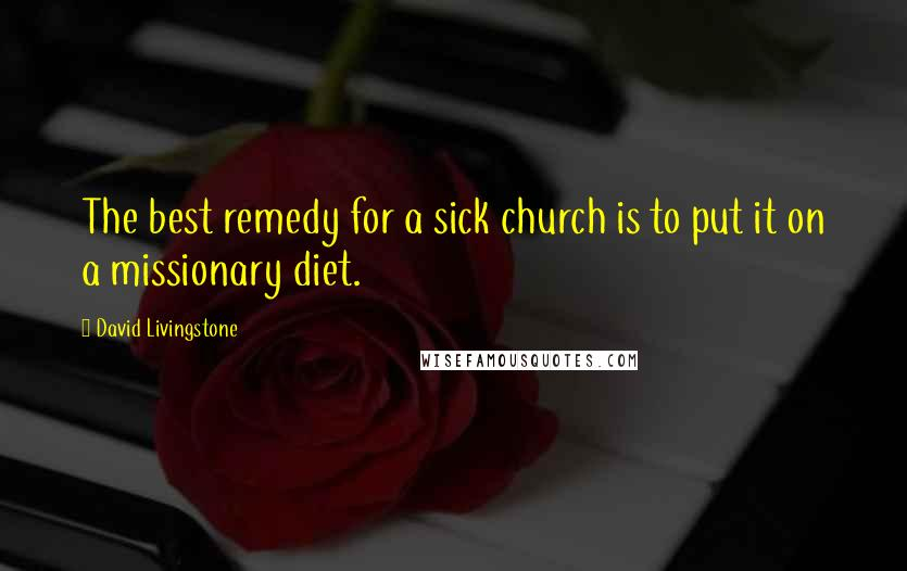 David Livingstone quotes: The best remedy for a sick church is to put it on a missionary diet.