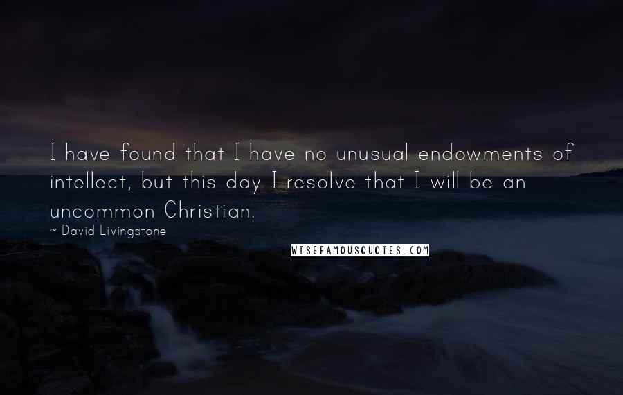 David Livingstone quotes: I have found that I have no unusual endowments of intellect, but this day I resolve that I will be an uncommon Christian.