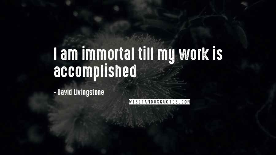 David Livingstone quotes: I am immortal till my work is accomplished