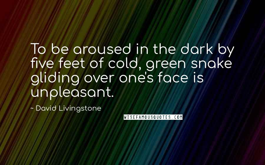 David Livingstone quotes: To be aroused in the dark by five feet of cold, green snake gliding over one's face is unpleasant.
