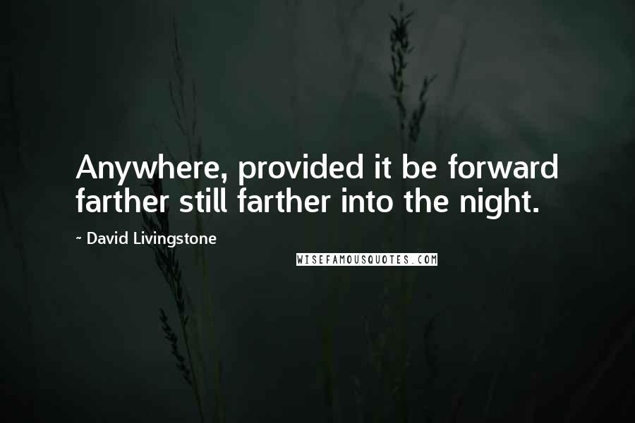 David Livingstone quotes: Anywhere, provided it be forward farther still farther into the night.