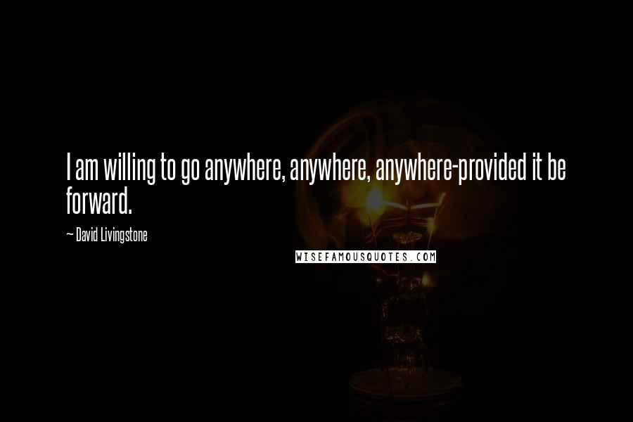 David Livingstone quotes: I am willing to go anywhere, anywhere, anywhere-provided it be forward.
