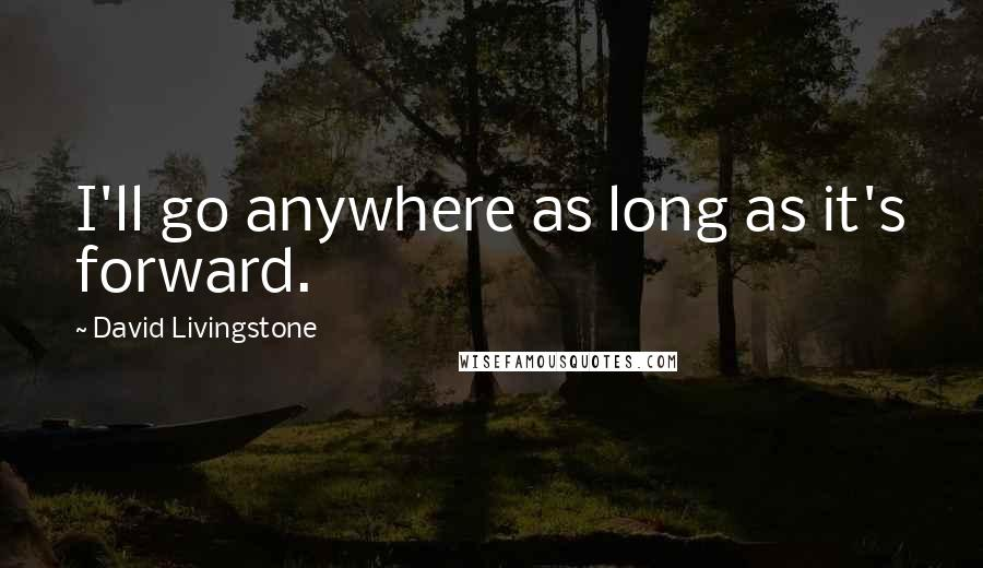 David Livingstone quotes: I'll go anywhere as long as it's forward.