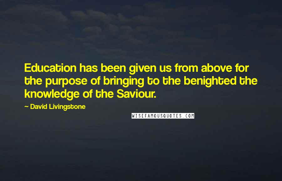 David Livingstone quotes: Education has been given us from above for the purpose of bringing to the benighted the knowledge of the Saviour.