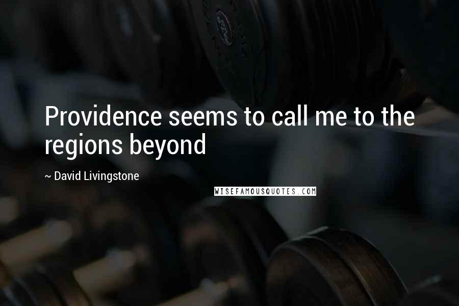 David Livingstone quotes: Providence seems to call me to the regions beyond