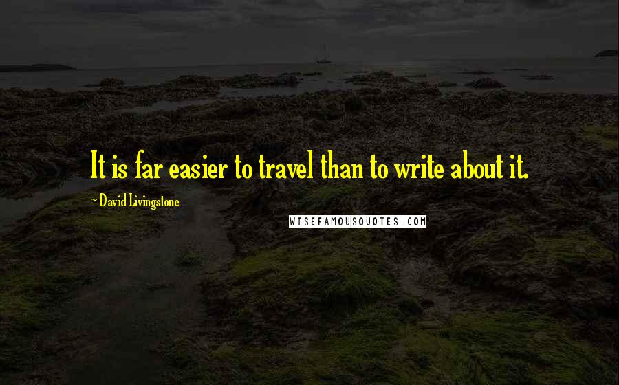 David Livingstone quotes: It is far easier to travel than to write about it.