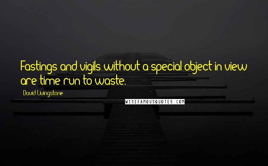 David Livingstone quotes: Fastings and vigils without a special object in view are time run to waste.