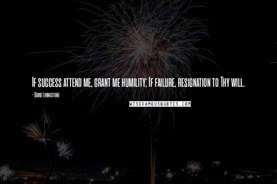 David Livingstone quotes: If success attend me, grant me humility; If failure, resignation to Thy will.