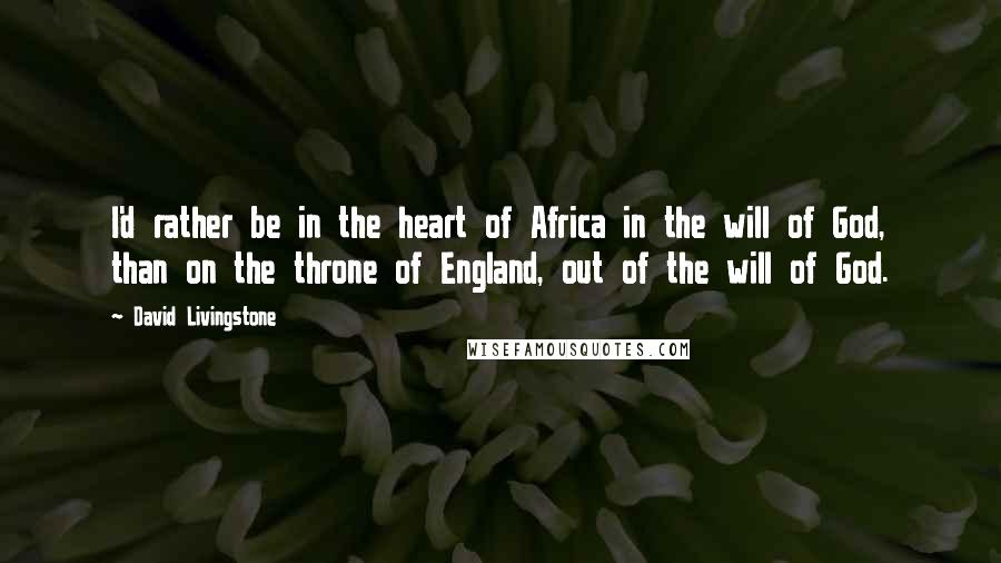 David Livingstone quotes: I'd rather be in the heart of Africa in the will of God, than on the throne of England, out of the will of God.