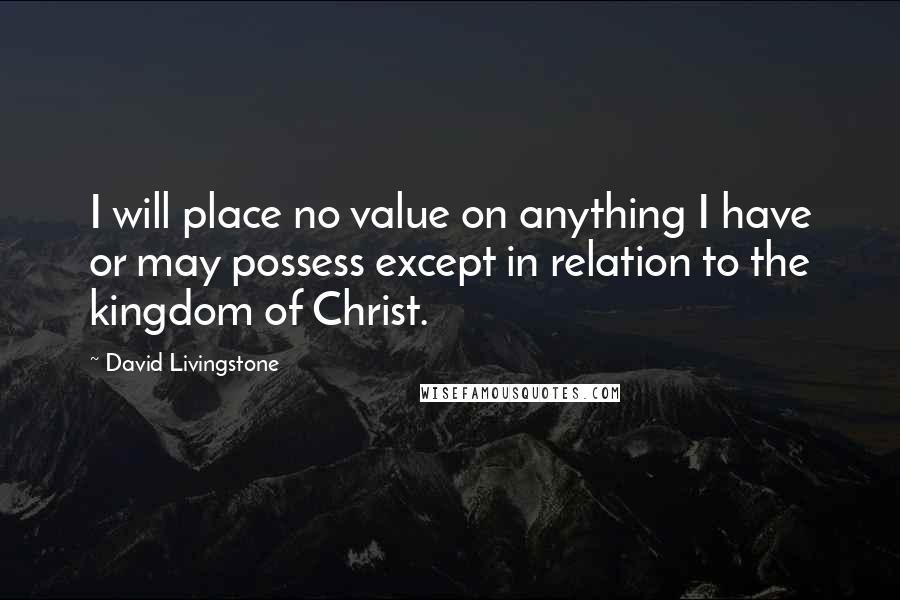 David Livingstone quotes: I will place no value on anything I have or may possess except in relation to the kingdom of Christ.