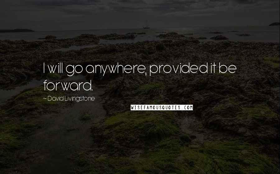 David Livingstone quotes: I will go anywhere, provided it be forward.
