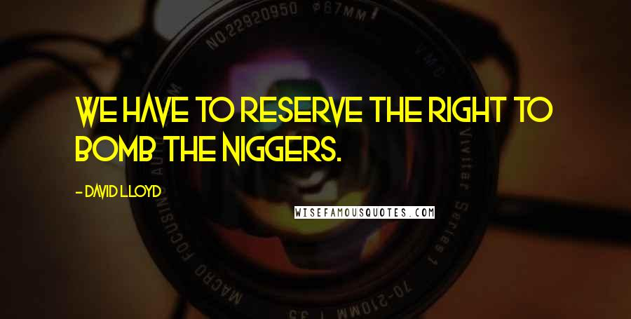 David Lloyd quotes: We have to reserve the right to bomb the niggers.