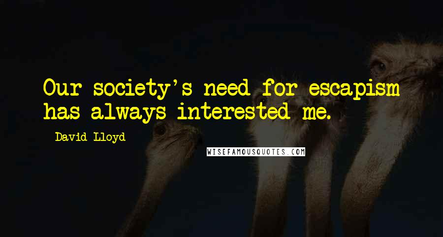 David Lloyd quotes: Our society's need for escapism has always interested me.