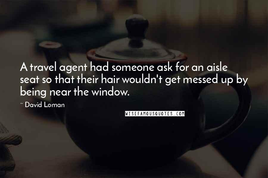 David Loman quotes: A travel agent had someone ask for an aisle seat so that their hair wouldn't get messed up by being near the window.