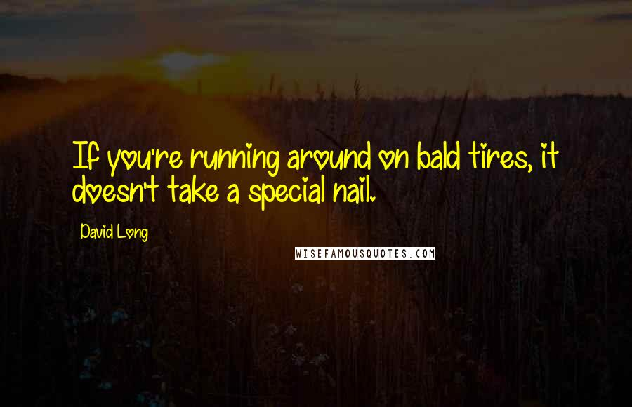 David Long quotes: If you're running around on bald tires, it doesn't take a special nail.