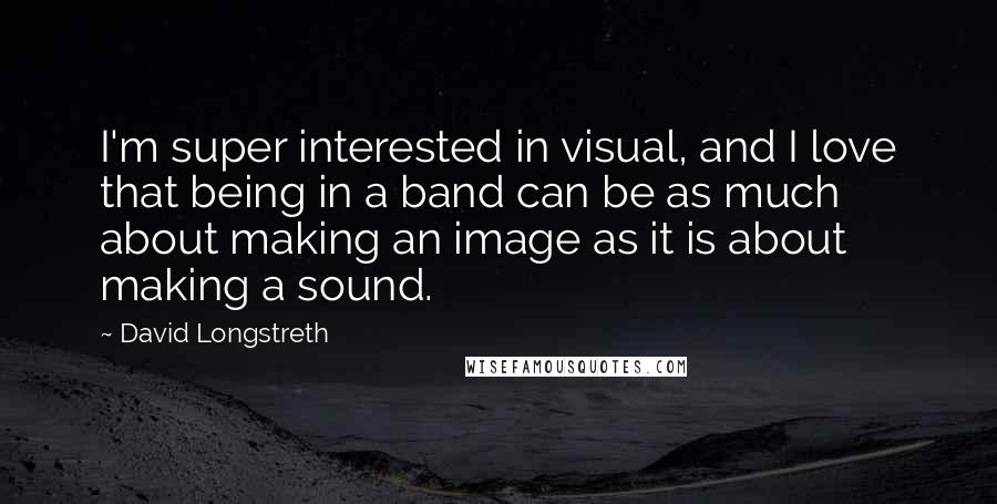 David Longstreth quotes: I'm super interested in visual, and I love that being in a band can be as much about making an image as it is about making a sound.