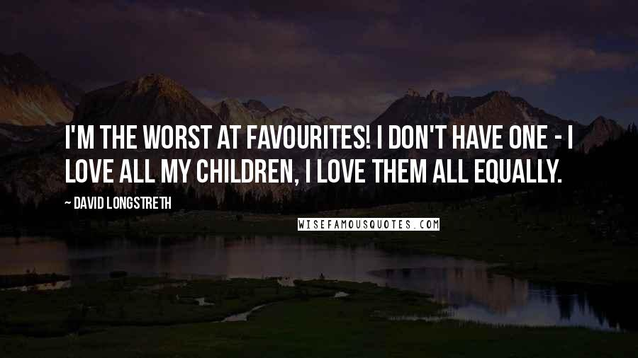 David Longstreth quotes: I'm the worst at favourites! I don't have one - I love all my children, I love them all equally.