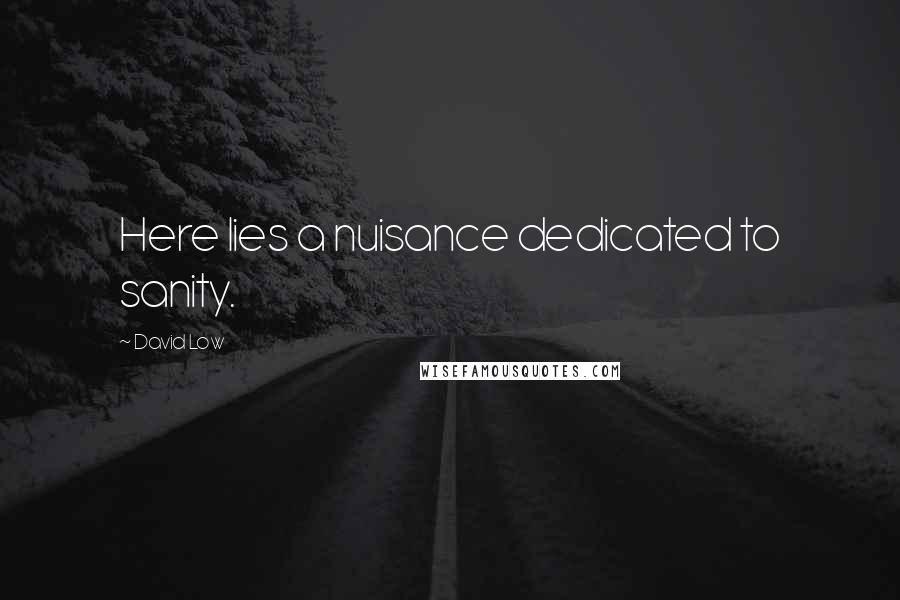 David Low quotes: Here lies a nuisance dedicated to sanity.
