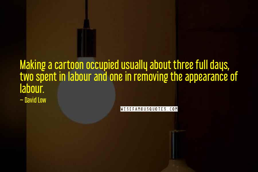 David Low quotes: Making a cartoon occupied usually about three full days, two spent in labour and one in removing the appearance of labour.