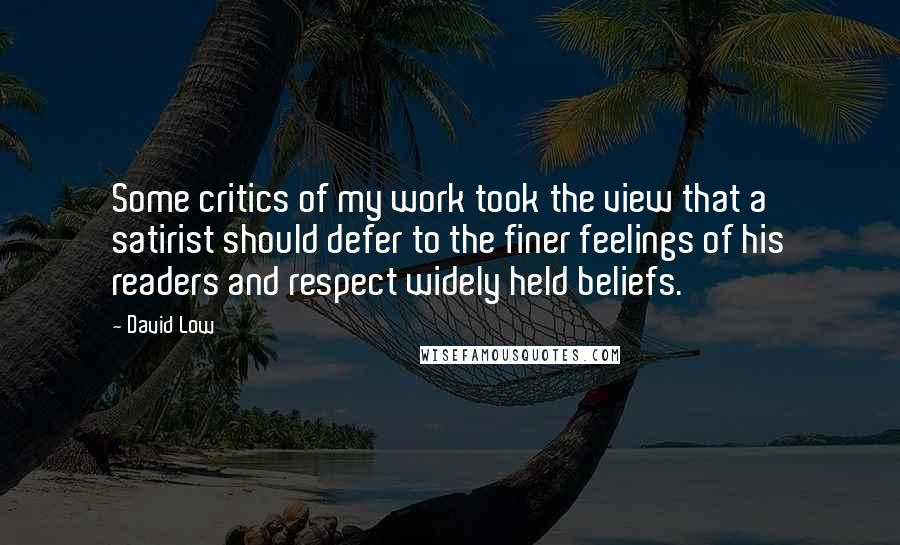 David Low quotes: Some critics of my work took the view that a satirist should defer to the finer feelings of his readers and respect widely held beliefs.