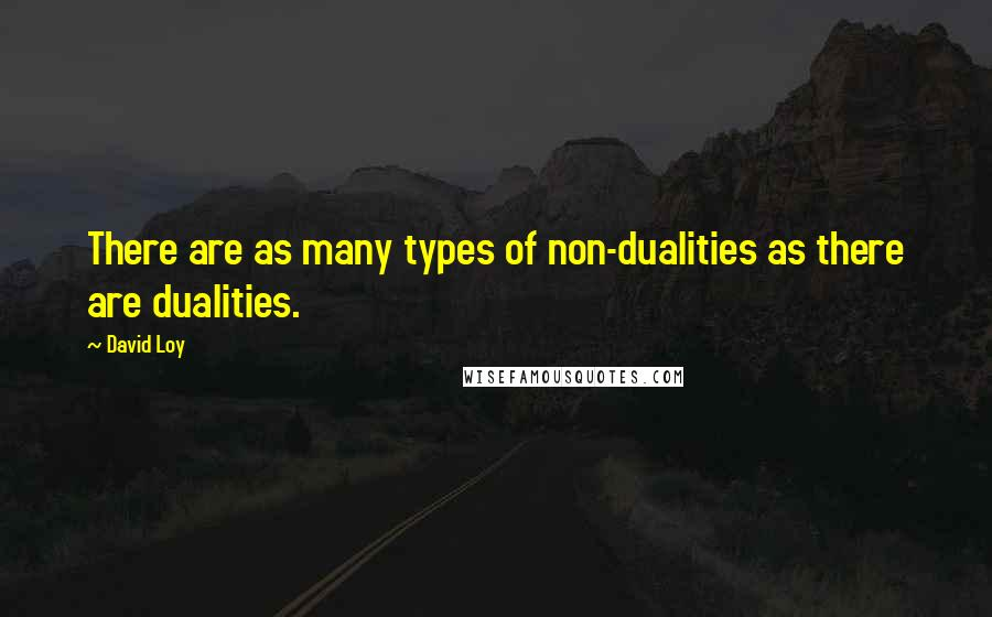 David Loy quotes: There are as many types of non-dualities as there are dualities.