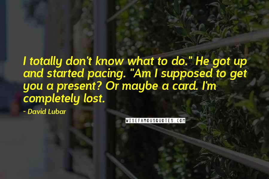 "David Lubar quotes: I totally don't know what to do."" He got up and started pacing. ""Am I supposed to get you a present? Or maybe a card. I'm completely lost."
