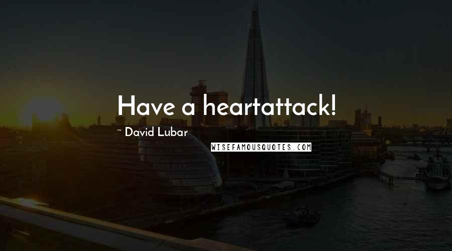 David Lubar quotes: Have a heartattack!